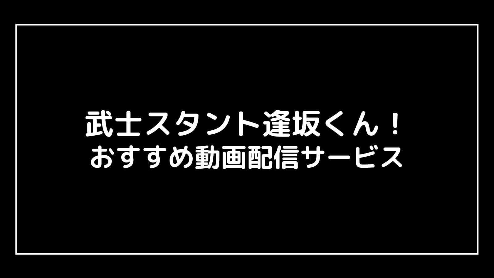 『武士スタント逢坂くん!』の見逃し配信を無料視聴できるおすすめ動画配信サイト
