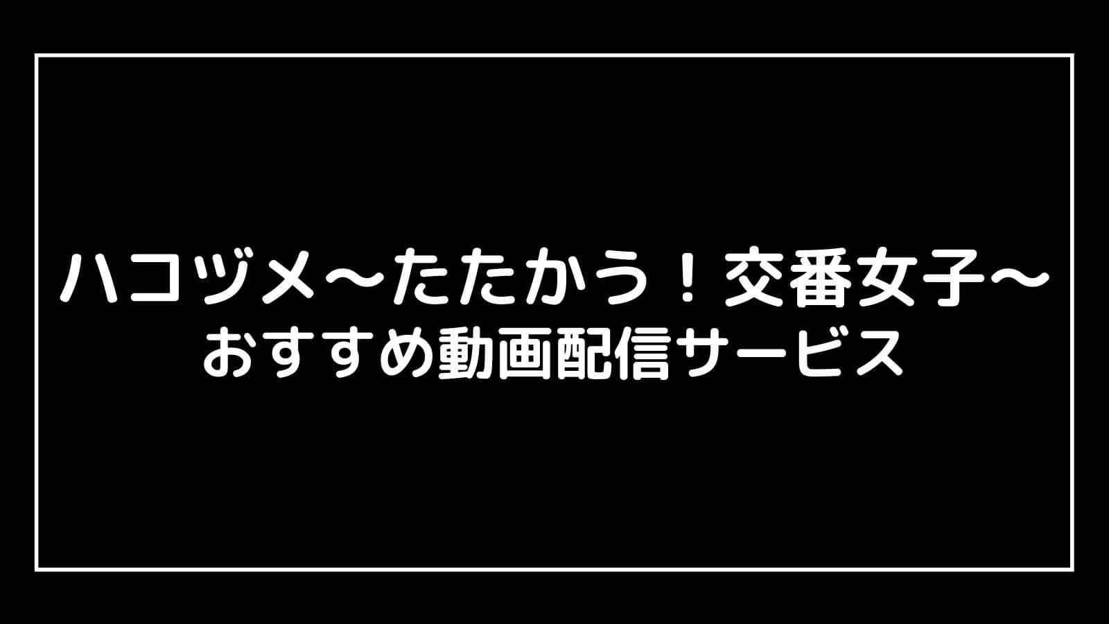 『ハコヅメ〜たたかう!交番女子〜』の見逃し配信を無料視聴できるおすすめ動画配信サイト