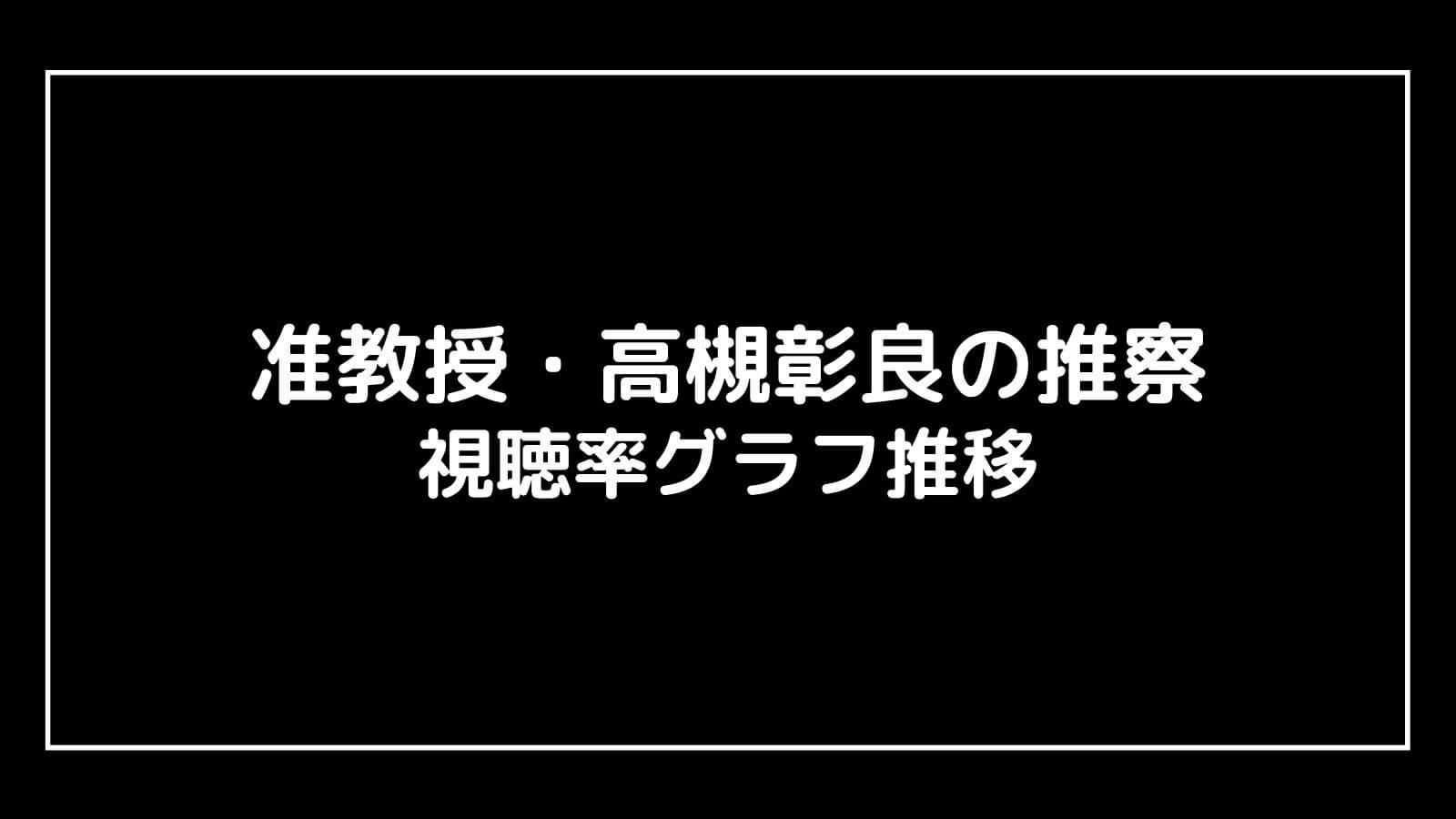 『准教授・高槻彰良の推察』現在の視聴率速報と最終回までのグラフ推移
