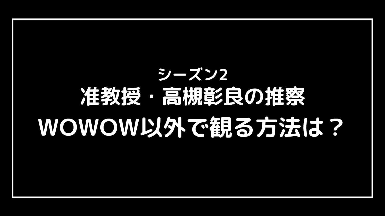 ドラマ『准教授・高槻彰良の推察 シーズン2』をWOWOW以外で観る方法