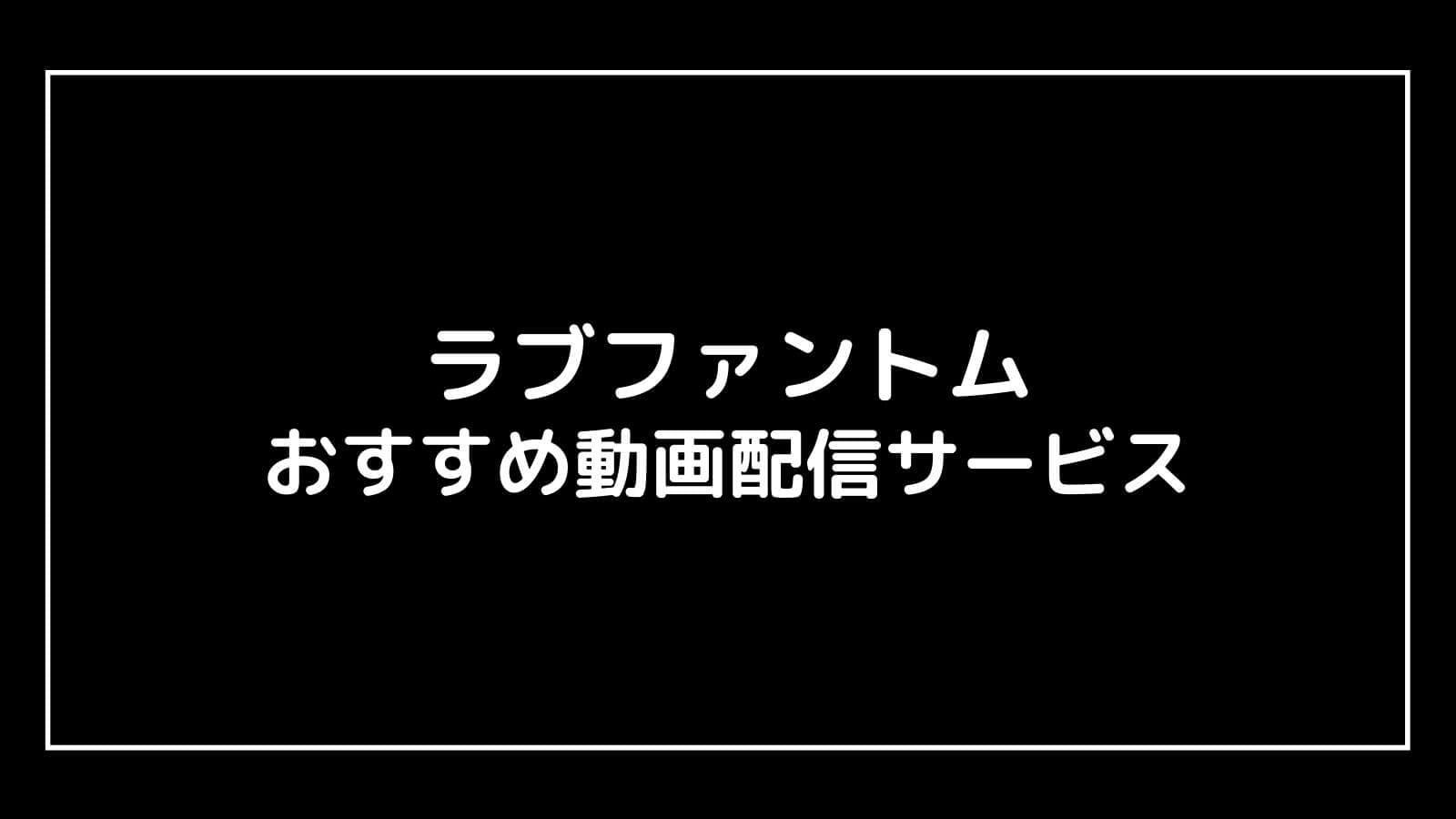 『ラブファントム』の見逃し配信を無料視聴できるおすすめ動画配信サイト