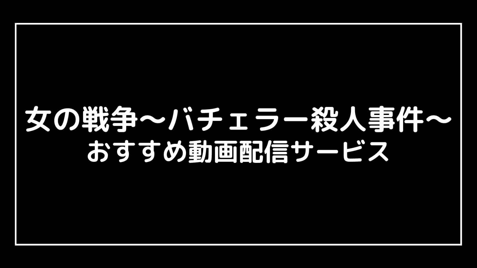 『女の戦争〜バチェラー殺人事件〜』見逃し配信を全話無料視聴できる動画配信サービス