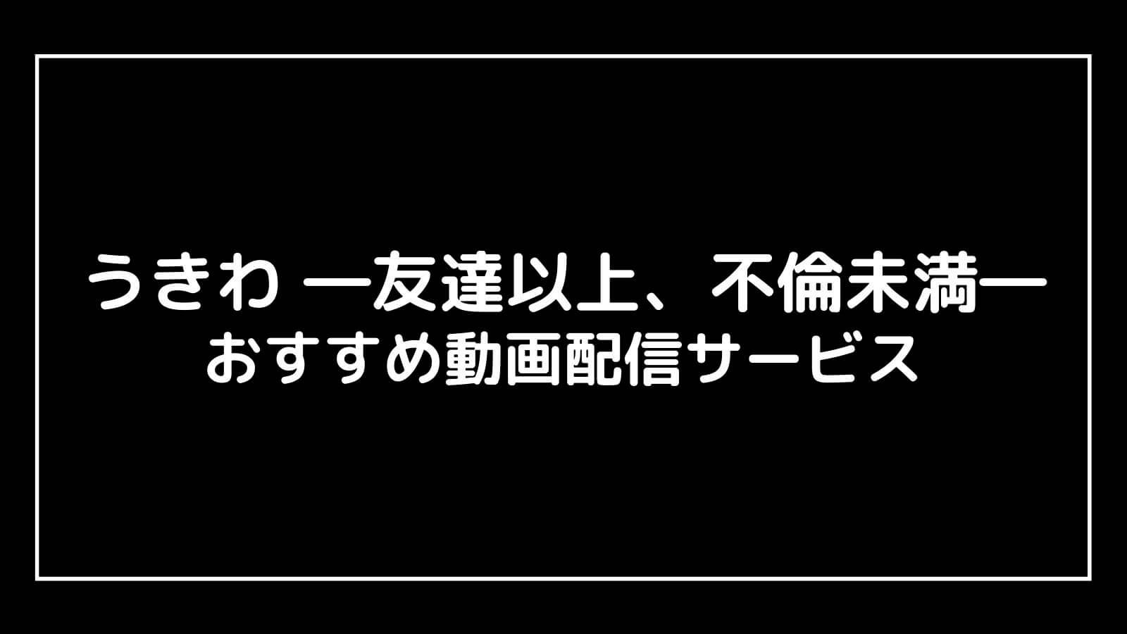 『うきわ ―友達以上、不倫未満―』見逃し無料配信を全話視聴できる動画サイト