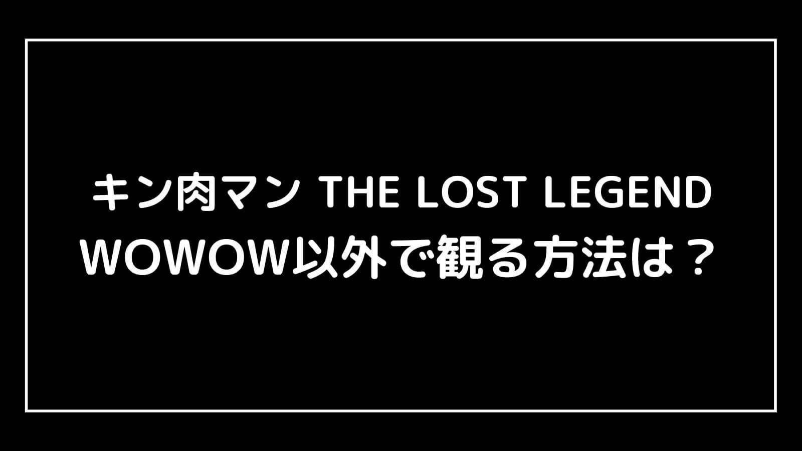 ドラマ『キン肉マン THE LOST LEGEND』をWOWOW以外で観る方法は?WOWOW契約の流れを画像付きで解説