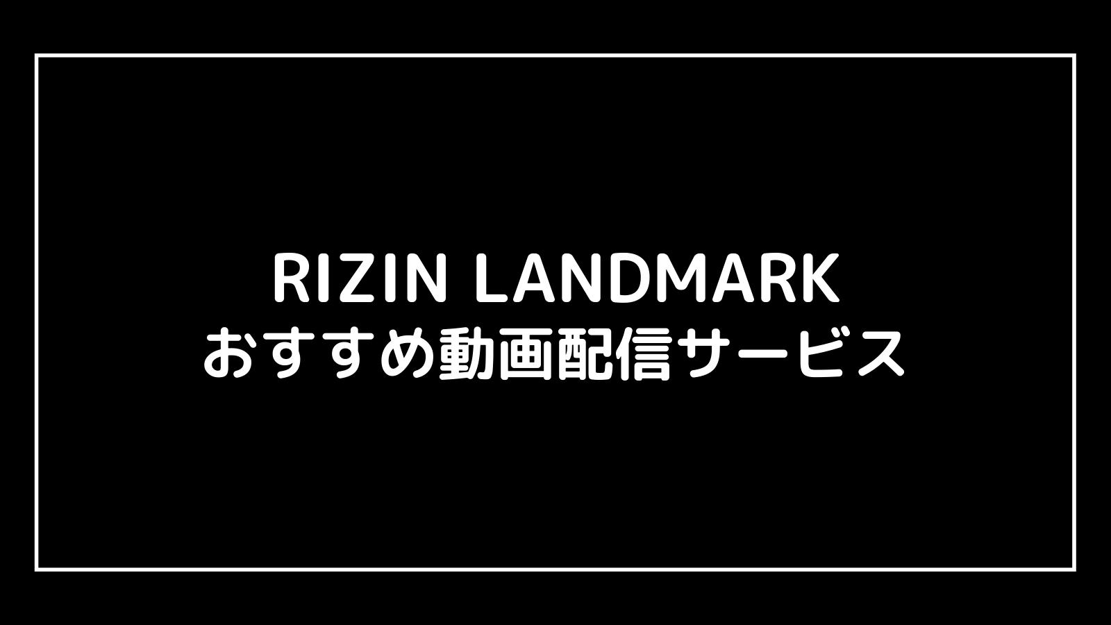 【完全無料】RIZIN LANDMARK 2021の動画配信を視聴する方法