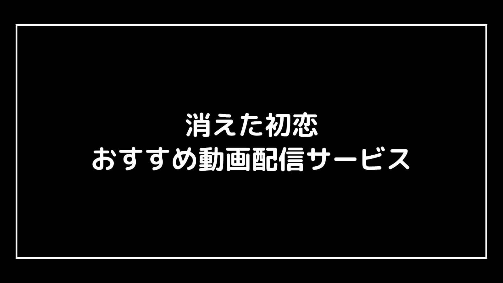 ドラマ『消えた初恋』を全話フルで無料視聴できる見逃し動画配信サブスクまとめ