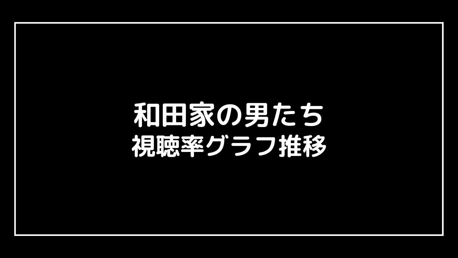 『和田家の男たち』現在の視聴率速報と最終回までのグラフ推移