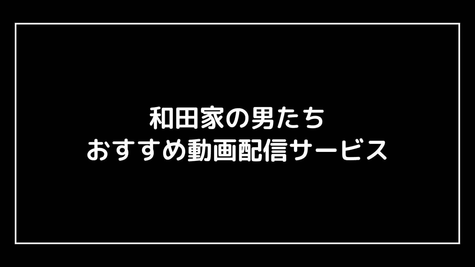 ドラマ『和田家の男たち』を無料視聴できる見逃し動画配信サブスクまとめ