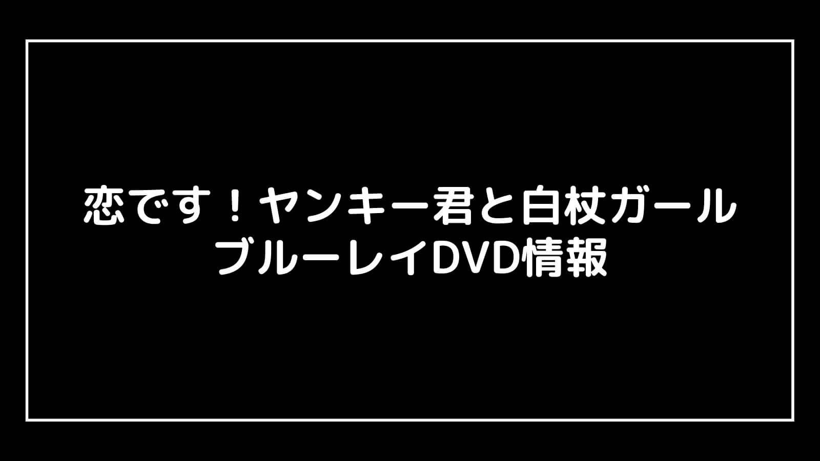 『恋です!ヤンキー君と白杖ガール』のDVD発売日と予約開始日はいつから?円盤情報まとめ